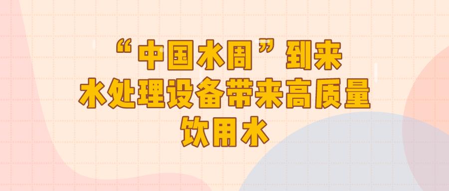 """""""中國水周""""到來 水處理設備帶來高質量飲用水"""