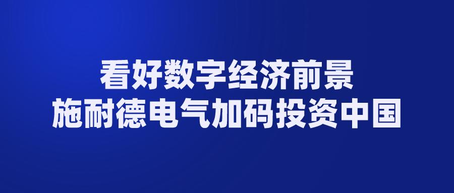 看好数字经济前景 施耐德电气加码投资中国